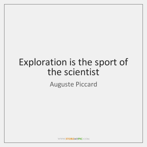 Exploration is the sport of the scientist