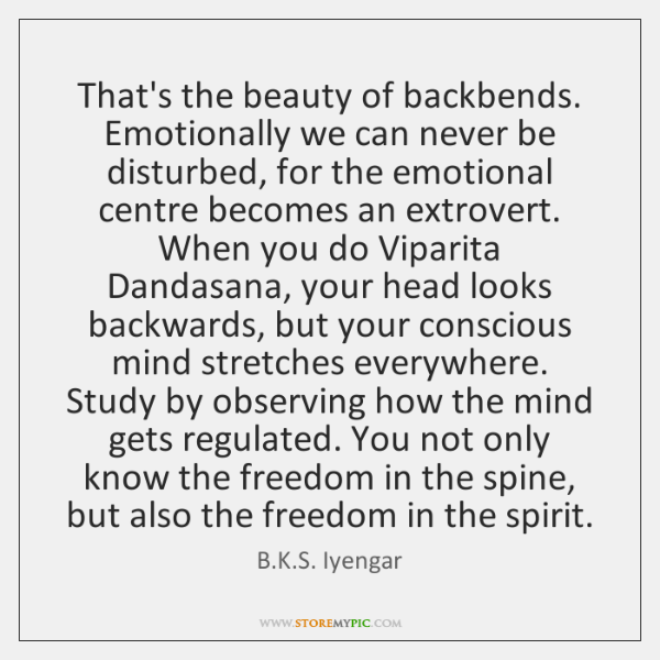 That's the beauty of backbends. Emotionally we can never be disturbed, for ...