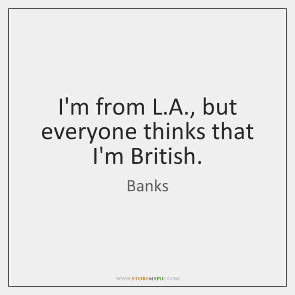 I'm from L.A., but everyone thinks that I'm British.