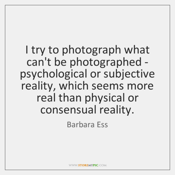 I try to photograph what can't be photographed - psychological or subjective ...