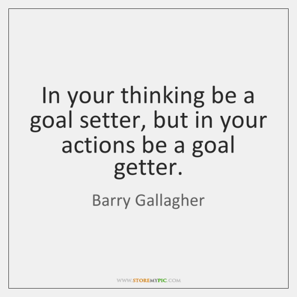In your thinking be a goal setter, but in your actions be ...