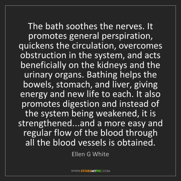 Ellen G White: The bath soothes the nerves. It promotes general perspiration,...