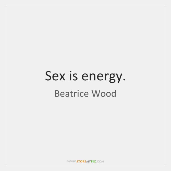 Sex is energy.
