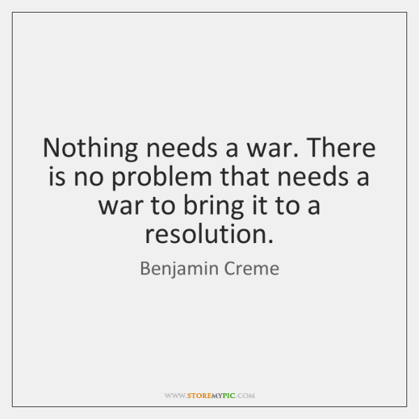 Nothing needs a war. There is no problem that needs a war ...