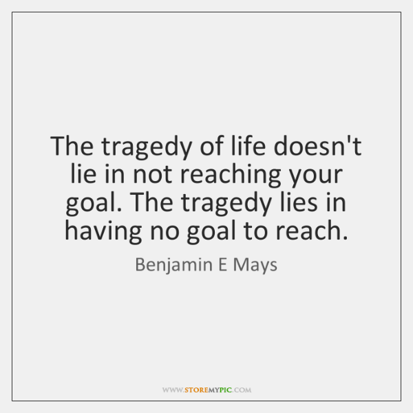 The tragedy of life doesn't lie in not reaching your goal. The ...