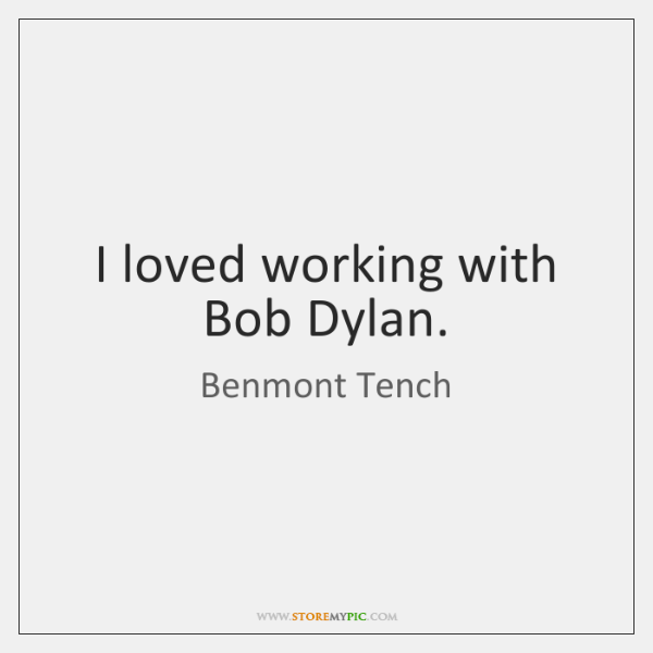 I loved working with Bob Dylan.