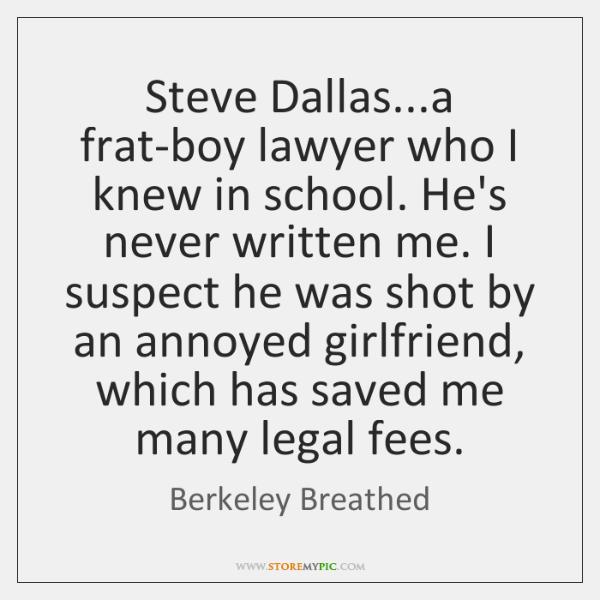 Steve Dallas...a frat-boy lawyer who I knew in school. He's never ...