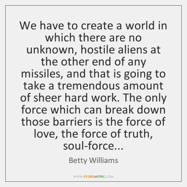 We have to create a world in which there are no unknown, ...