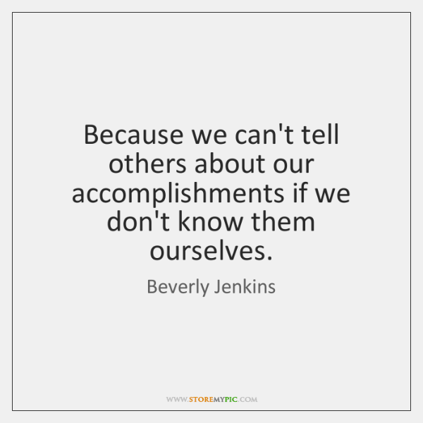Because we can't tell others about our accomplishments if we don't know ...