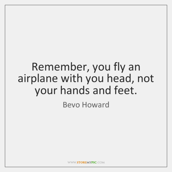 Remember, you fly an airplane with you head, not your hands and ...
