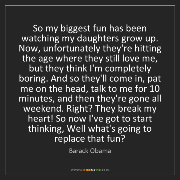 Barack Obama: So my biggest fun has been watching my daughters grow...
