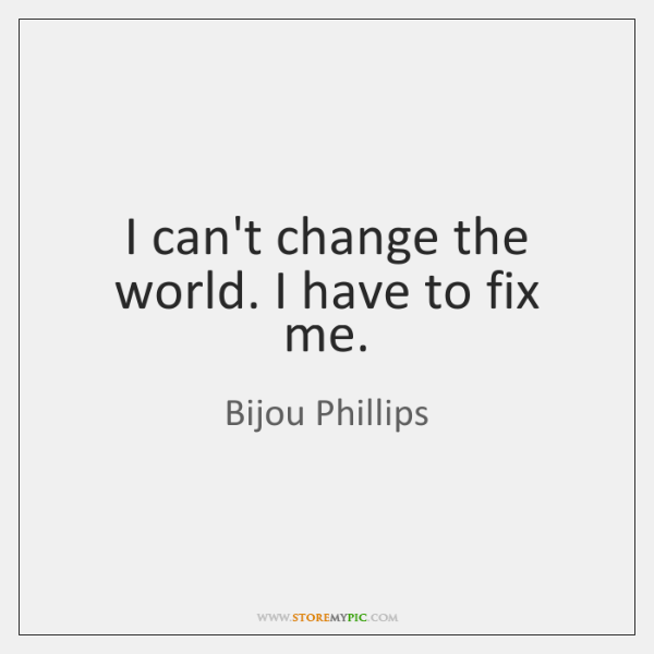 I can't change the world. I have to fix me.