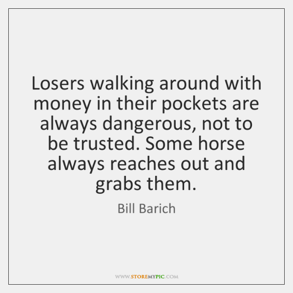 Losers walking around with money in their pockets are always dangerous, not ...