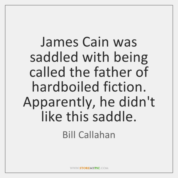James Cain was saddled with being called the father of hardboiled fiction. ...