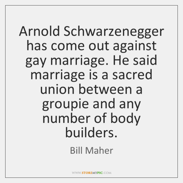 Arnold Schwarzenegger has come out against gay marriage. He said marriage is ...