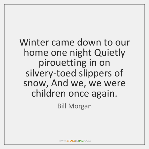 Winter came down to our home one night Quietly pirouetting in on ...