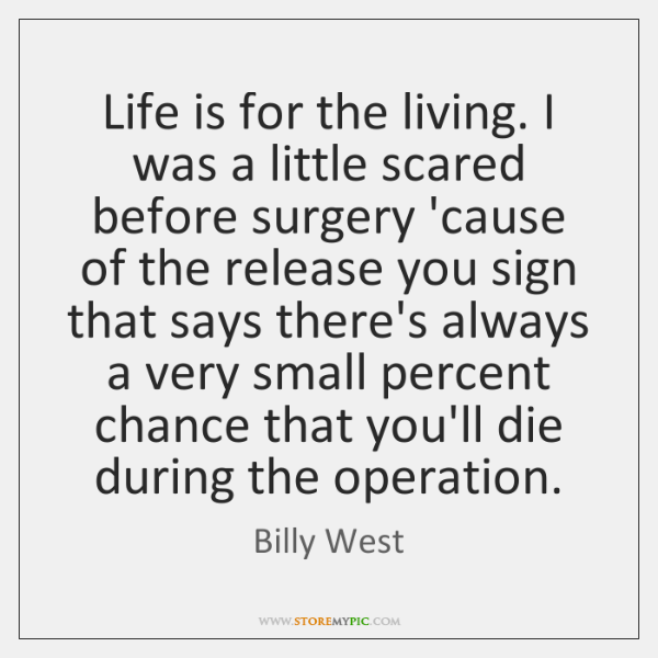 Life is for the living. I was a little scared before surgery ...