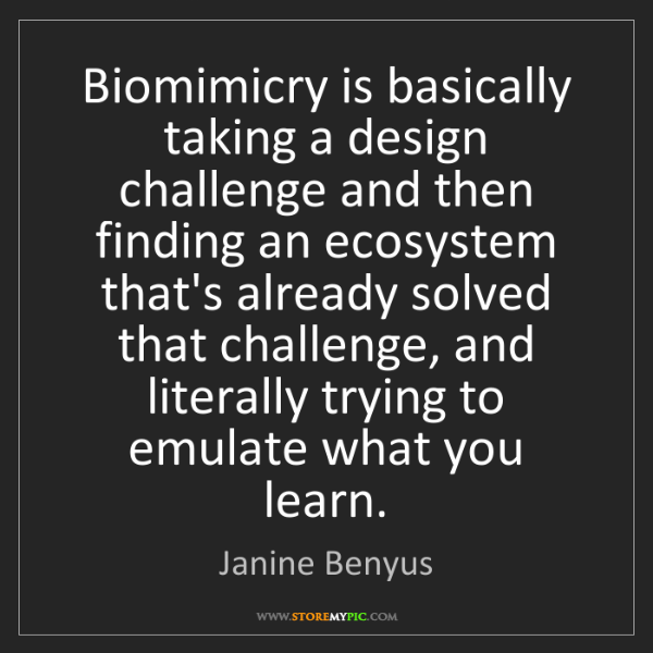 Janine Benyus: Biomimicry is basically taking a design challenge and...