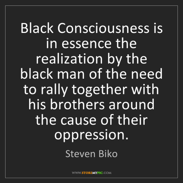 Steven Biko: Black Consciousness is in essence the realization by...