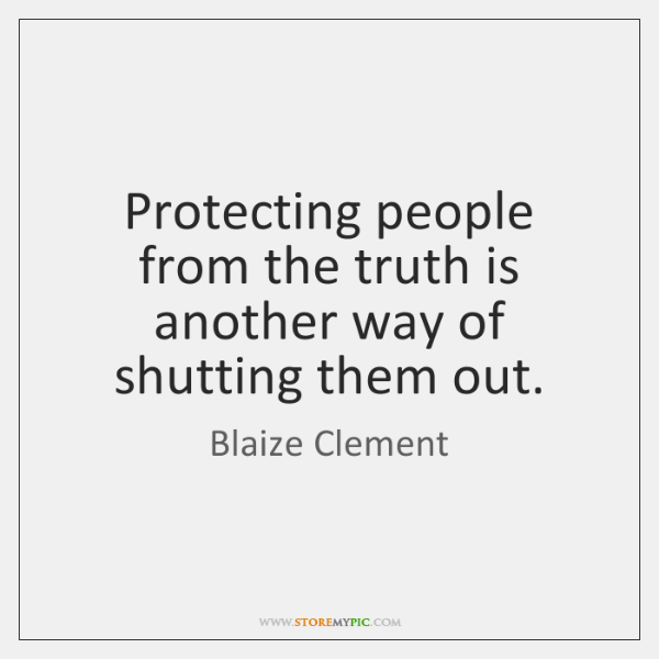 Protecting people from the truth is another way of shutting them out.