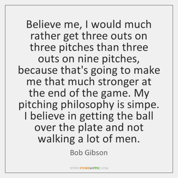 Believe me, I would much rather get three outs on three pitches ...