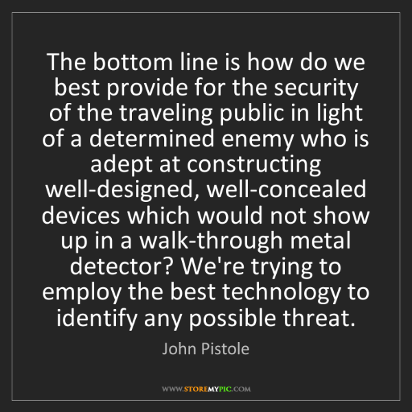 John Pistole: The bottom line is how do we best provide for the security...