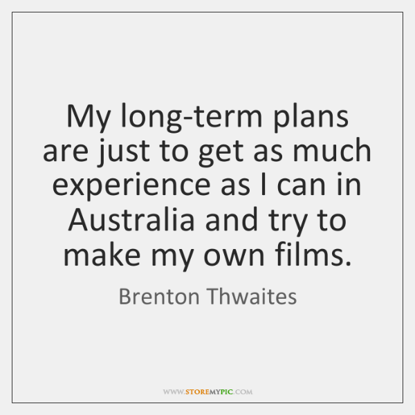 My long-term plans are just to get as much experience as I ...