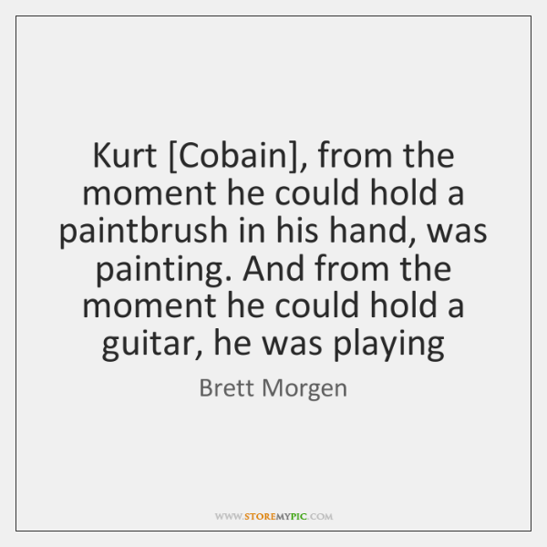 Kurt [Cobain], from the moment he could hold a paintbrush in his ...