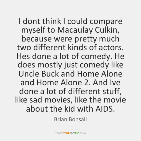 I dont think I could compare myself to Macaulay Culkin, because were ...