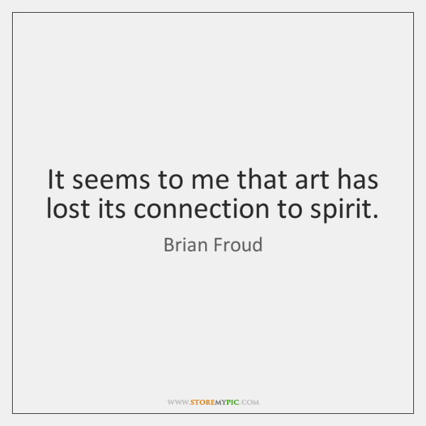 It seems to me that art has lost its connection to spirit.