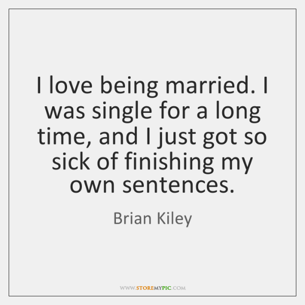 I love being married. I was single for a long time, and ...