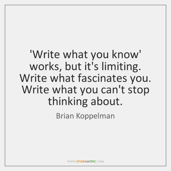 'Write what you know' works, but it's limiting. Write what fascinates you. ...