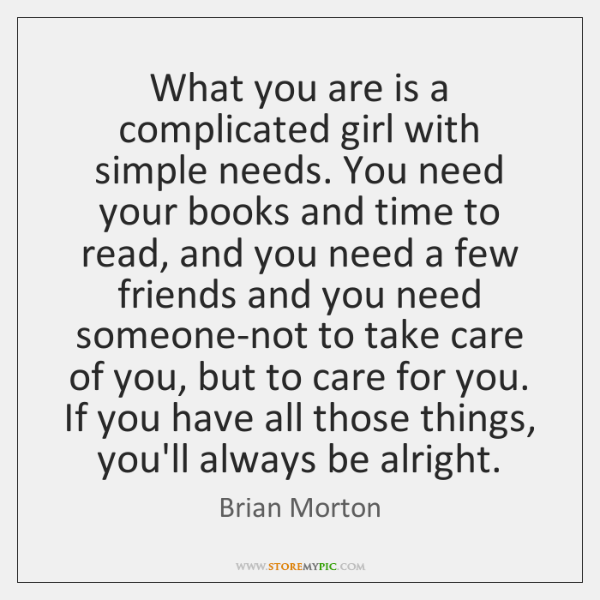What you are is a complicated girl with simple needs. You need ...