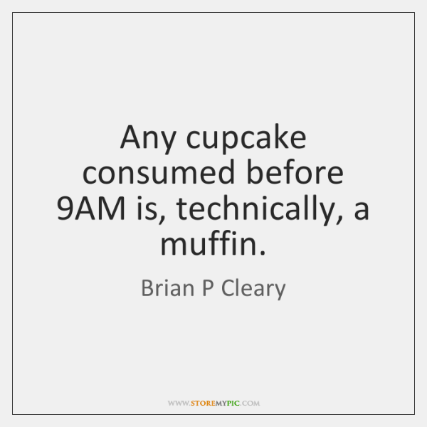 Any cupcake consumed before 9AM is, technically, a muffin.