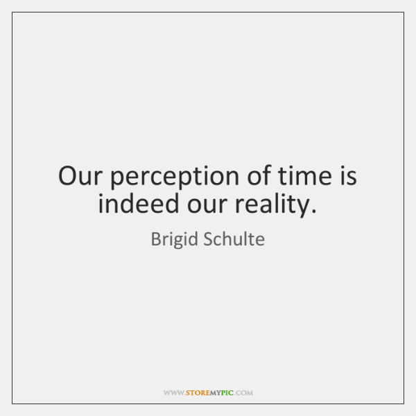 Our perception of time is indeed our reality.