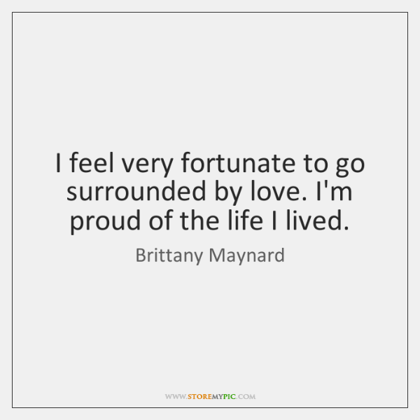 I feel very fortunate to go surrounded by love. I'm proud of ...