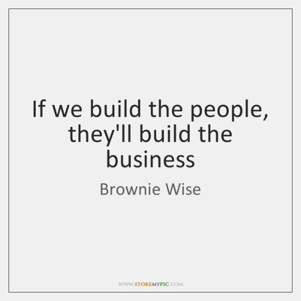 If we build the people, they'll build the business