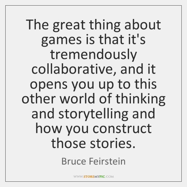The great thing about games is that it's tremendously collaborative, and it ...