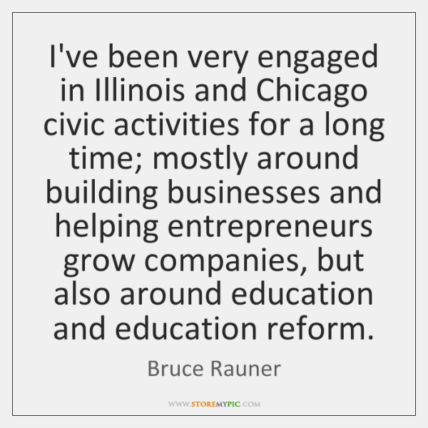 I've been very engaged in Illinois and Chicago civic activities for a ...