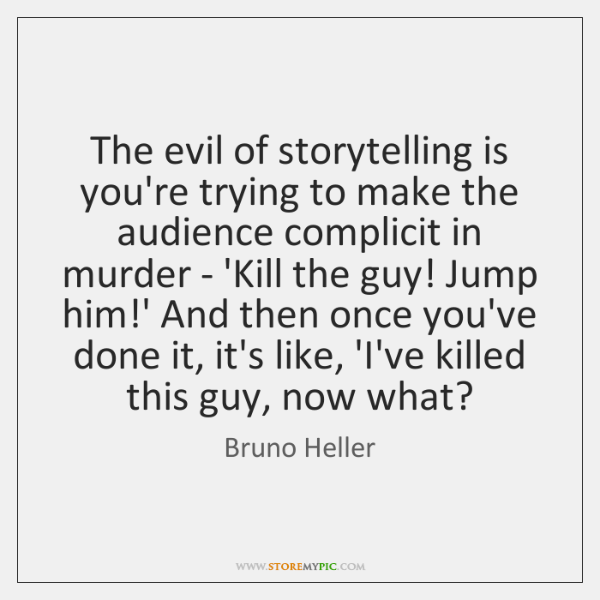 The evil of storytelling is you're trying to make the audience complicit ...