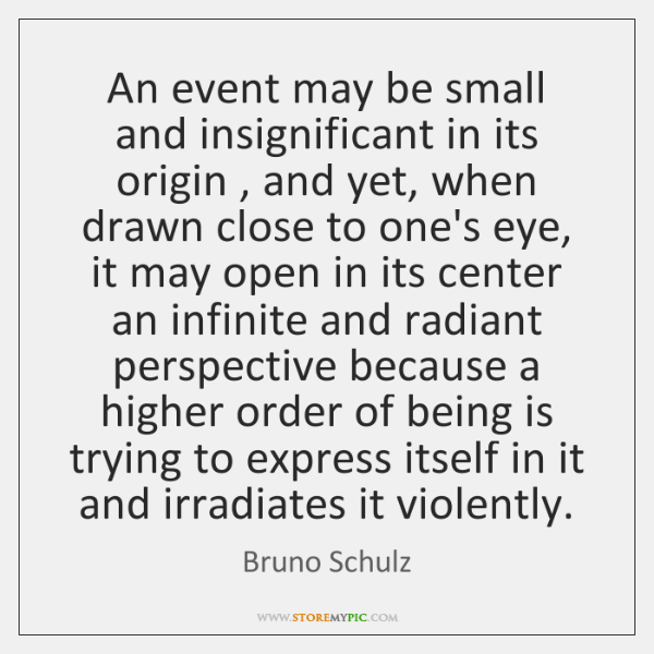 An event may be small and insignificant in its origin , and yet, ...