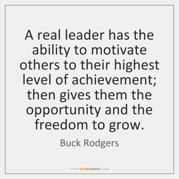 A real leader has the ability to motivate others to their highest ...