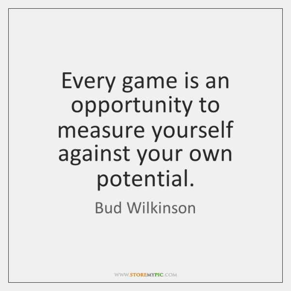 Every game is an opportunity to measure yourself against your own potential.