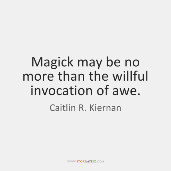 Magick may be no more than the willful invocation of awe.