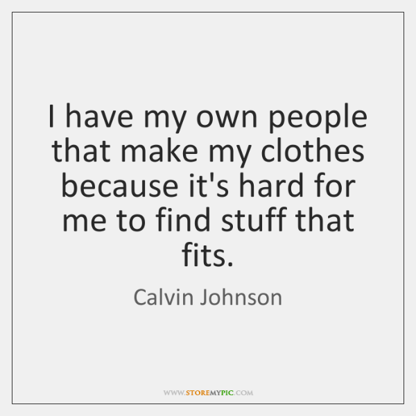 I have my own people that make my clothes because it's hard ...