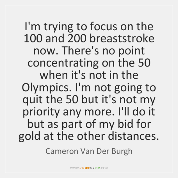 I'm trying to focus on the 100 and 200 breaststroke now. There's no point ...