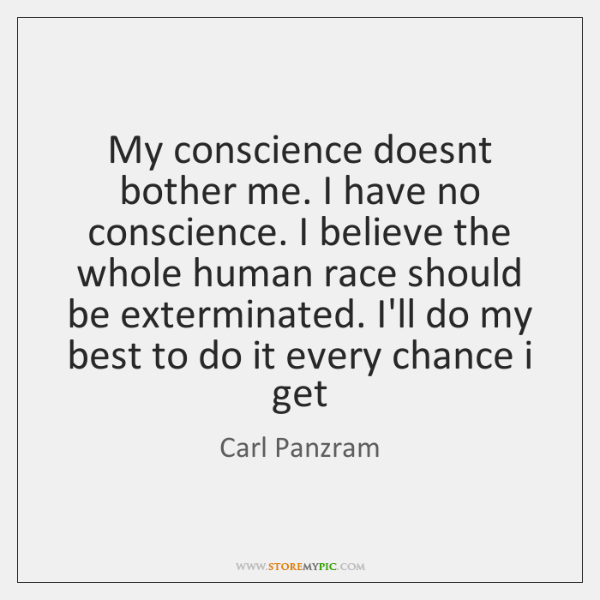 My conscience doesnt bother me. I have no conscience. I believe the ...