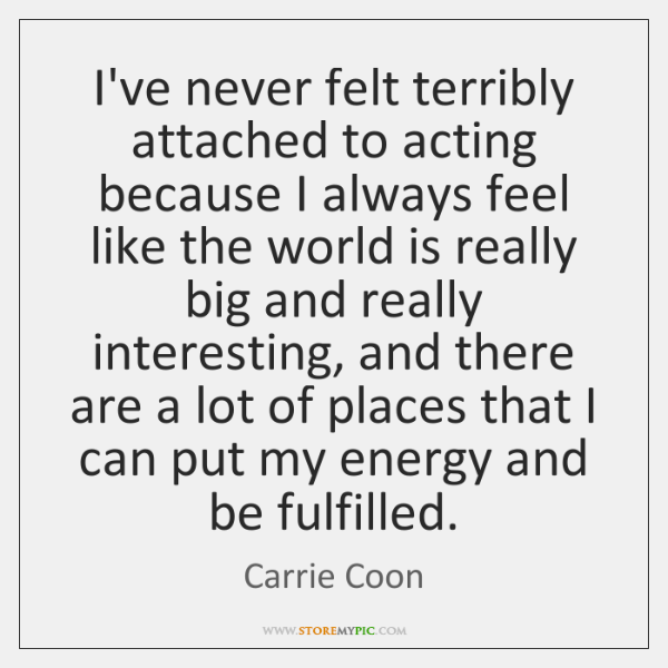 I've never felt terribly attached to acting because I always feel like ...