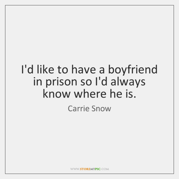 I'd like to have a boyfriend in prison so I'd always know ...
