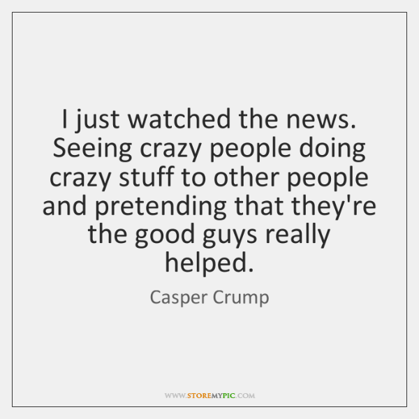 I just watched the news. Seeing crazy people doing crazy stuff to ...